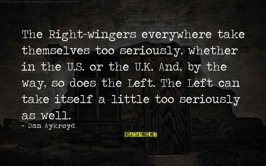 K-os Sayings By Dan Aykroyd: The Right-wingers everywhere take themselves too seriously, whether in the U.S. or the U.K. And,