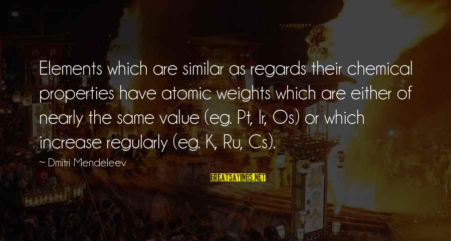 K-os Sayings By Dmitri Mendeleev: Elements which are similar as regards their chemical properties have atomic weights which are either