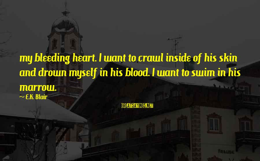 K-os Sayings By E.K. Blair: my bleeding heart. I want to crawl inside of his skin and drown myself in