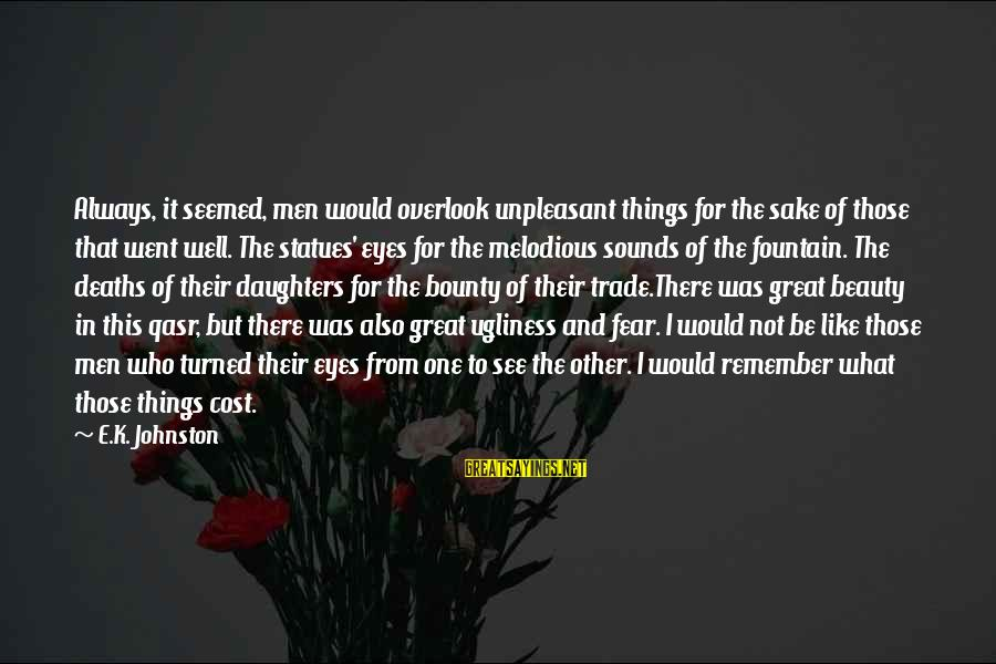 K-os Sayings By E.K. Johnston: Always, it seemed, men would overlook unpleasant things for the sake of those that went