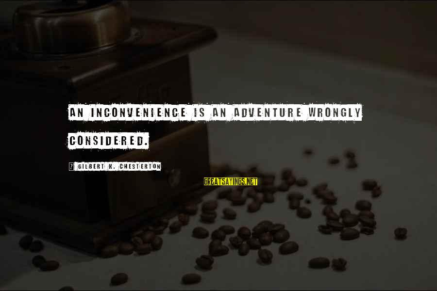 K-os Sayings By Gilbert K. Chesterton: An inconvenience is an adventure wrongly considered.
