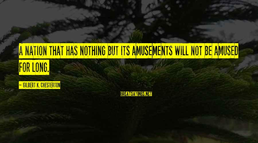 K-os Sayings By Gilbert K. Chesterton: A nation that has nothing but its amusements will not be amused for long.