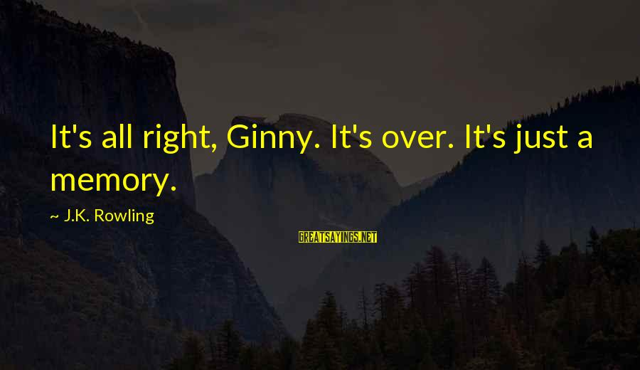 K-os Sayings By J.K. Rowling: It's all right, Ginny. It's over. It's just a memory.
