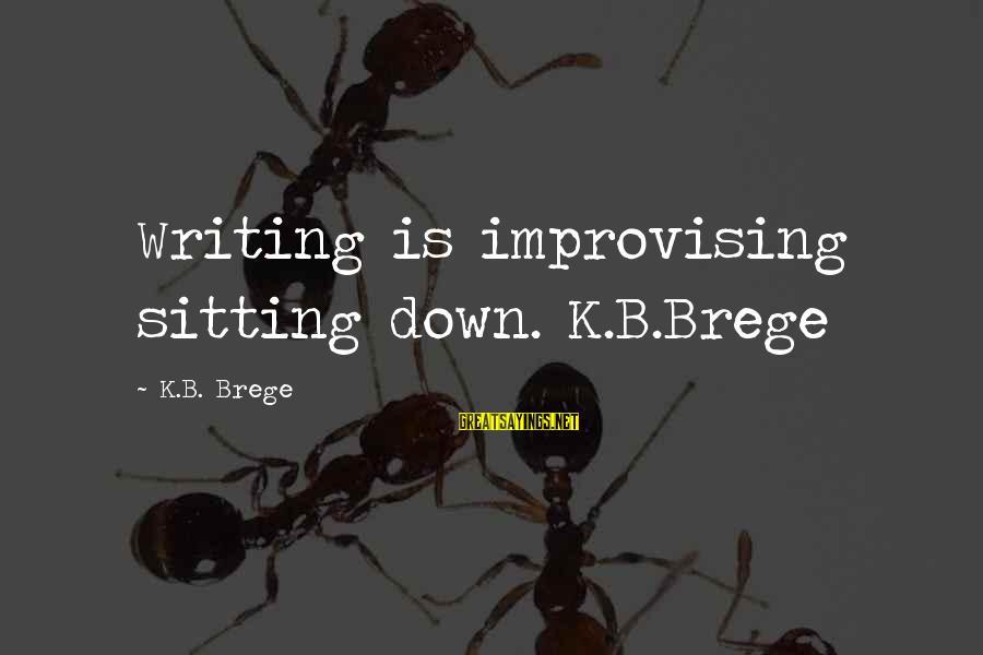 K-os Sayings By K.B. Brege: Writing is improvising sitting down. K.B.Brege