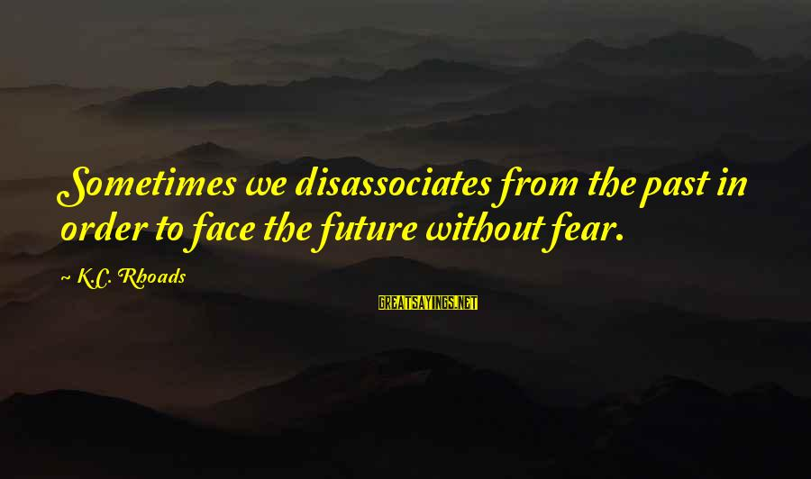 K-os Sayings By K.C. Rhoads: Sometimes we disassociates from the past in order to face the future without fear.