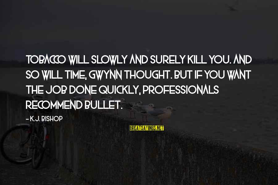 K-os Sayings By K.J. Bishop: Tobacco Will Slowly and Surely Kill You. And so will time, Gwynn thought. But if