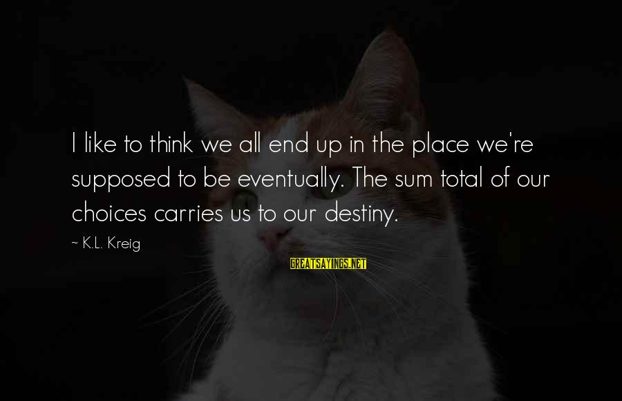 K-os Sayings By K.L. Kreig: I like to think we all end up in the place we're supposed to be