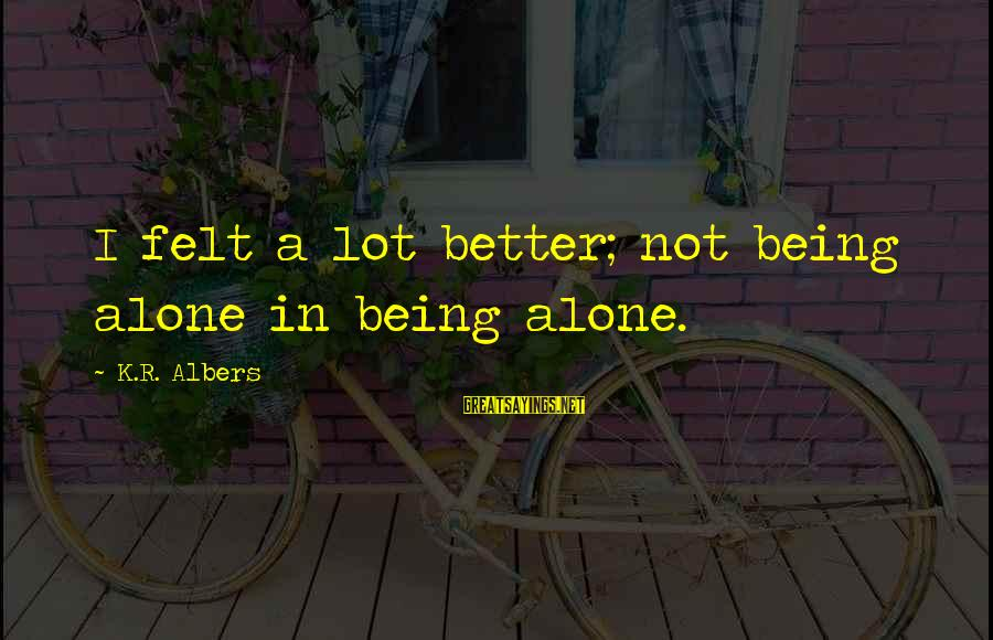 K-os Sayings By K.R. Albers: I felt a lot better; not being alone in being alone.