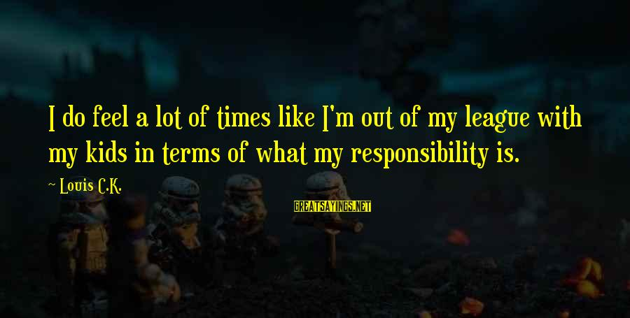 K-os Sayings By Louis C.K.: I do feel a lot of times like I'm out of my league with my