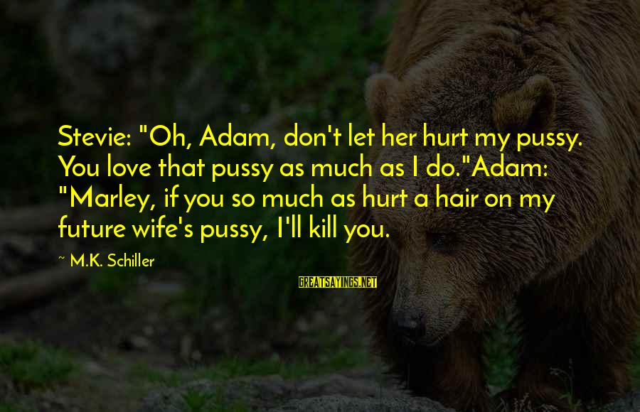 """K-os Sayings By M.K. Schiller: Stevie: """"Oh, Adam, don't let her hurt my pussy. You love that pussy as much"""