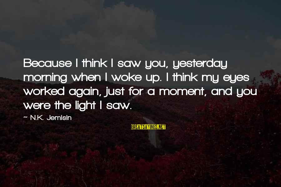 K-os Sayings By N.K. Jemisin: Because I think I saw you, yesterday morning when I woke up. I think my