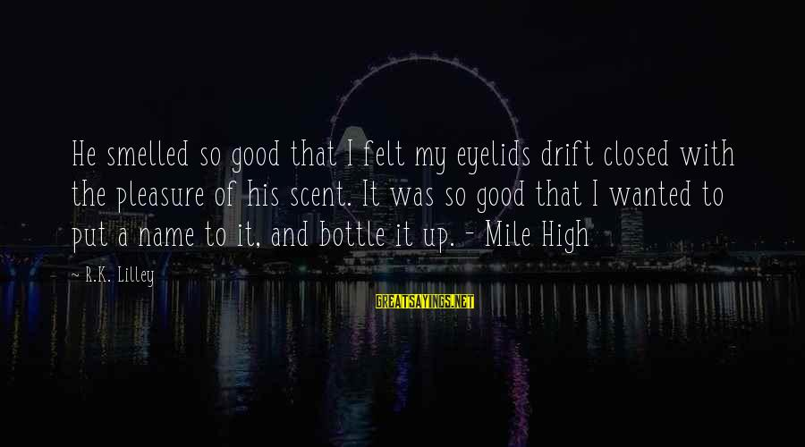 K-os Sayings By R.K. Lilley: He smelled so good that I felt my eyelids drift closed with the pleasure of