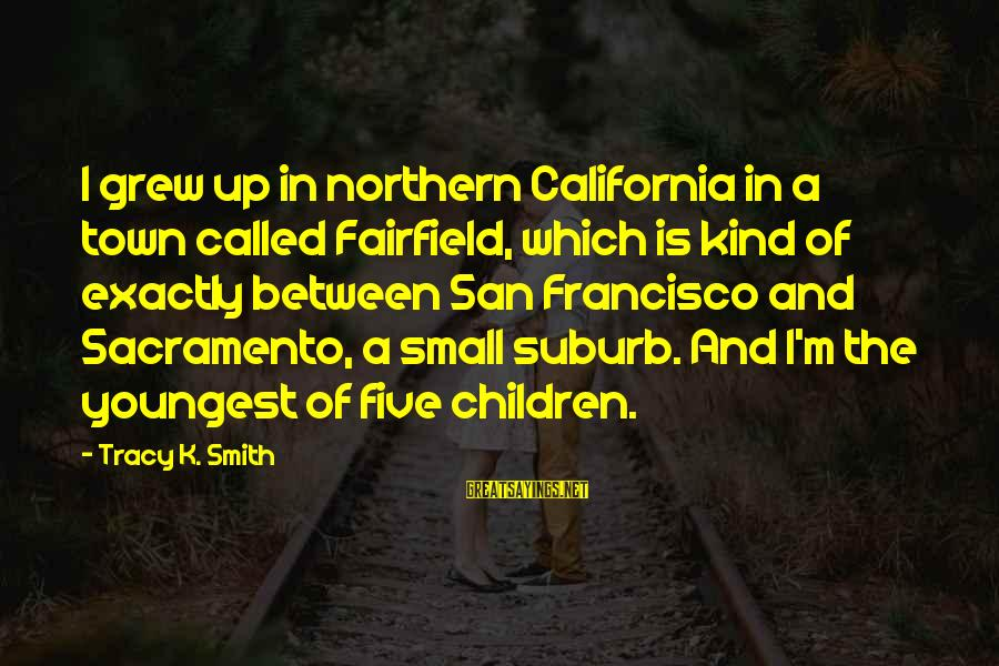 K-os Sayings By Tracy K. Smith: I grew up in northern California in a town called Fairfield, which is kind of