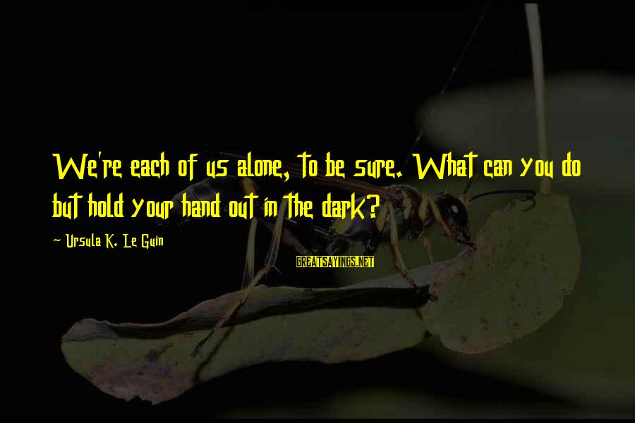 K-os Sayings By Ursula K. Le Guin: We're each of us alone, to be sure. What can you do but hold your