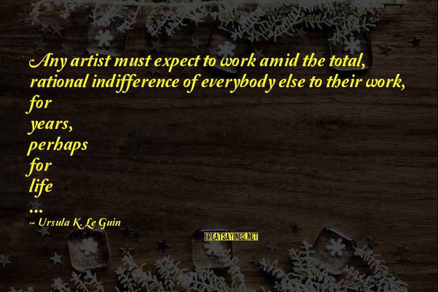 K-os Sayings By Ursula K. Le Guin: Any artist must expect to work amid the total, rational indifference of everybody else to