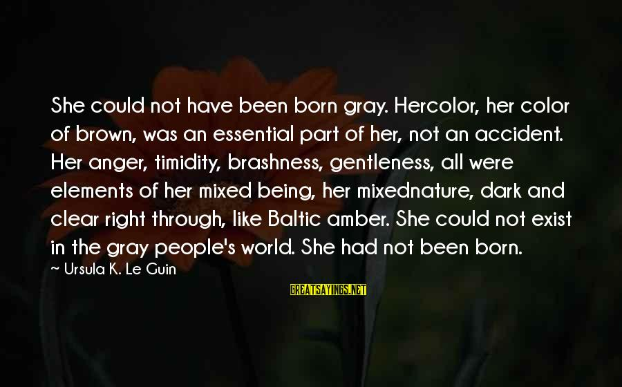 K-os Sayings By Ursula K. Le Guin: She could not have been born gray. Hercolor, her color of brown, was an essential