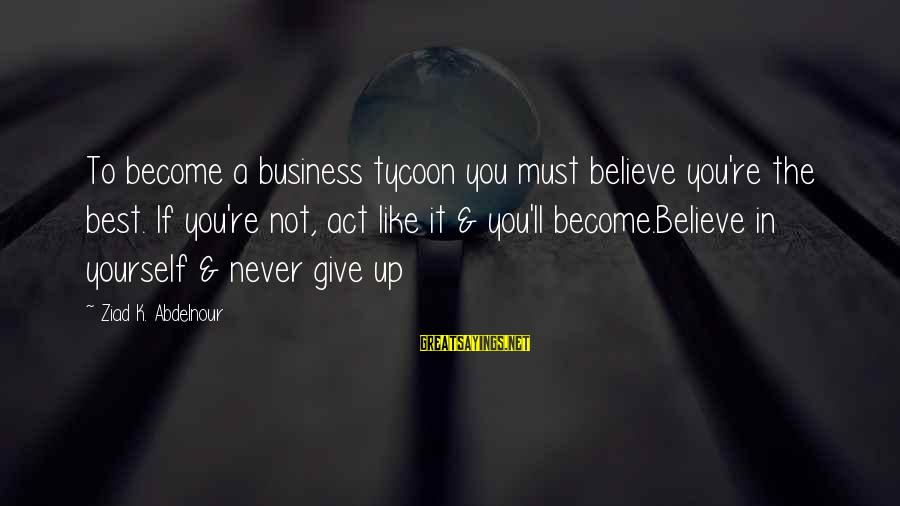 K-os Sayings By Ziad K. Abdelnour: To become a business tycoon you must believe you're the best. If you're not, act