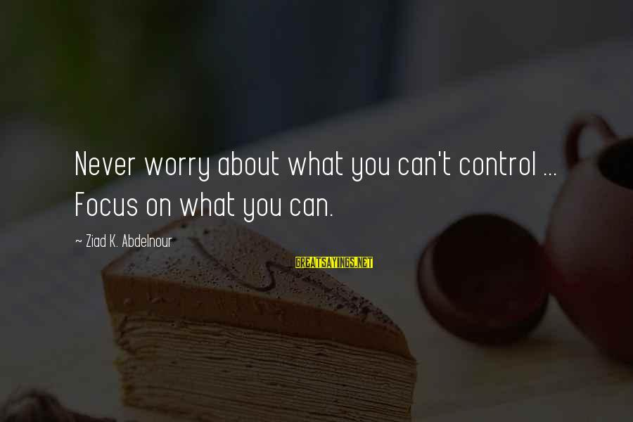K-os Sayings By Ziad K. Abdelnour: Never worry about what you can't control ... Focus on what you can.