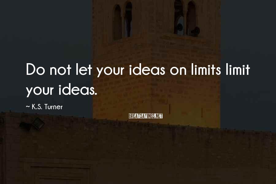 K.S. Turner Sayings: Do not let your ideas on limits limit your ideas.