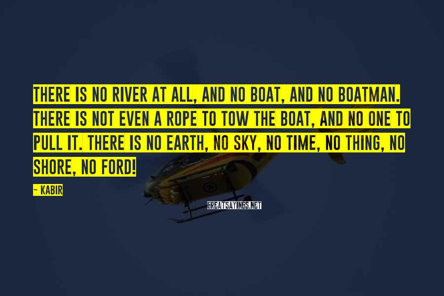 Kabir Sayings: There is no river at all, and no boat, and no boatman. There is not