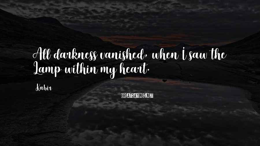Kabir Sayings: All darkness vanished, when I saw the Lamp within my heart.