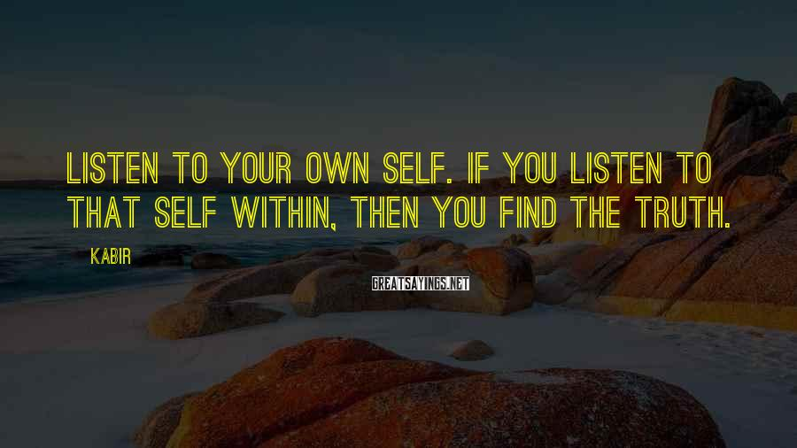 Kabir Sayings: Listen to your own Self. If you listen to that Self within, then you find