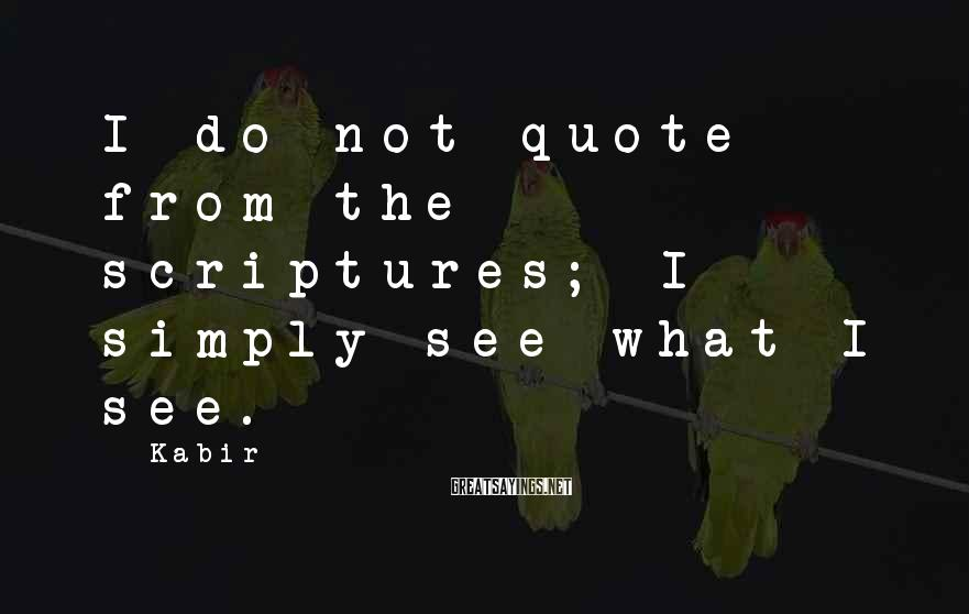 Kabir Sayings: I do not quote from the scriptures; I simply see what I see.