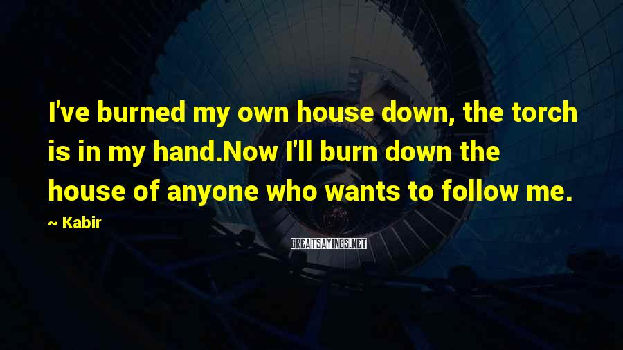 Kabir Sayings: I've burned my own house down, the torch is in my hand.Now I'll burn down