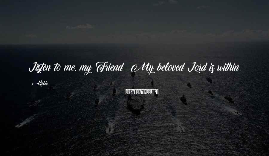 Kabir Sayings: Listen to me, my Friend! My beloved Lord is within.