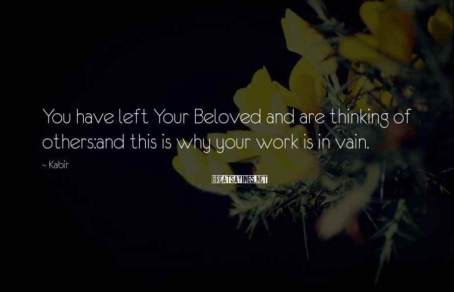 Kabir Sayings: You have left Your Beloved and are thinking of others:and this is why your work