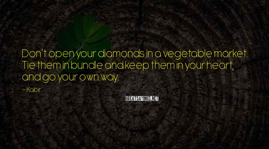 Kabir Sayings: Don't open your diamonds in a vegetable market. Tie them in bundle and keep them