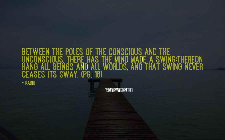 Kabir Sayings: Between the poles of the conscious and the unconscious, there has the mind made a