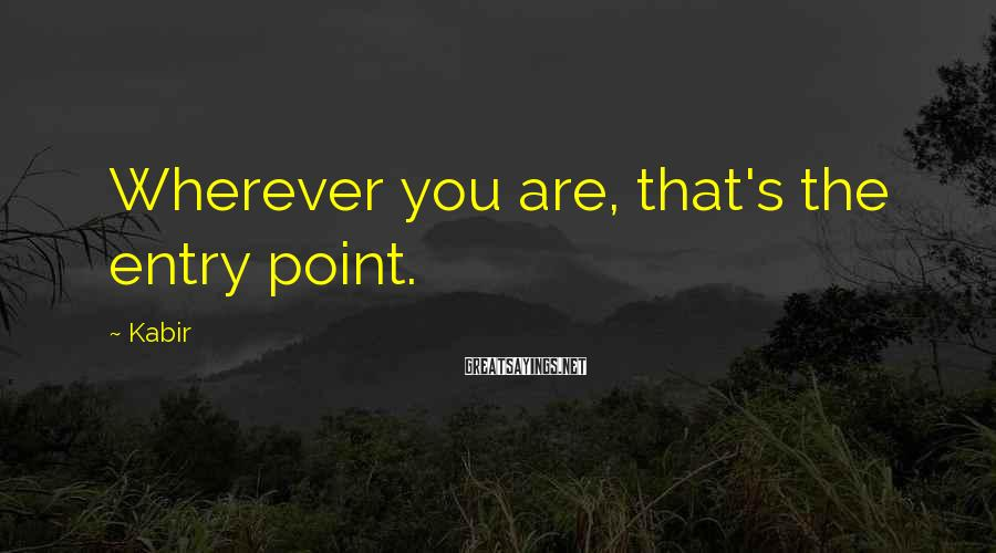 Kabir Sayings: Wherever you are, that's the entry point.