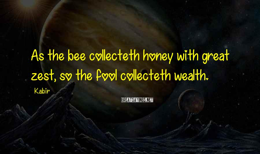 Kabir Sayings: As the bee collecteth honey with great zest, so the fool collecteth wealth.