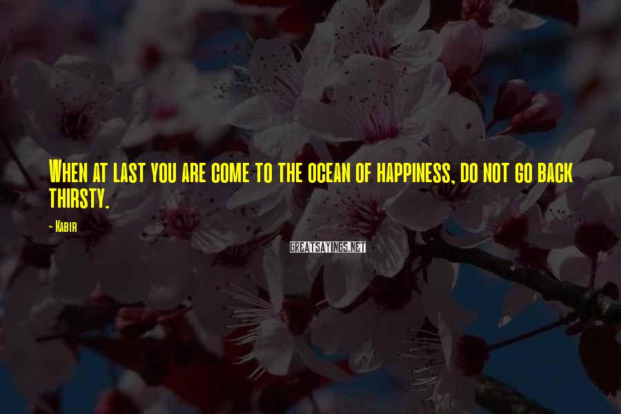 Kabir Sayings: When at last you are come to the ocean of happiness, do not go back