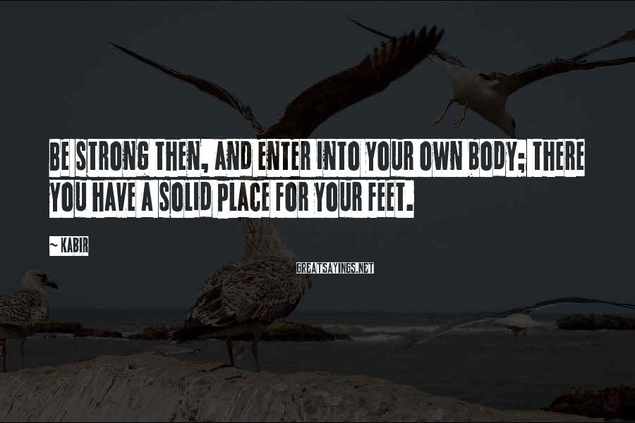 Kabir Sayings: Be strong then, and enter into your own body; there you have a solid place