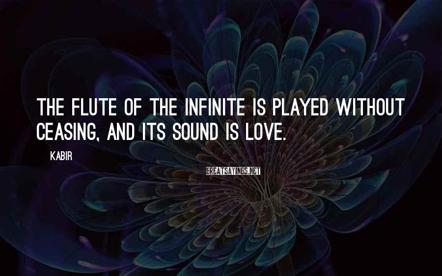 Kabir Sayings: The flute of the infinite is played without ceasing, and its sound is love.