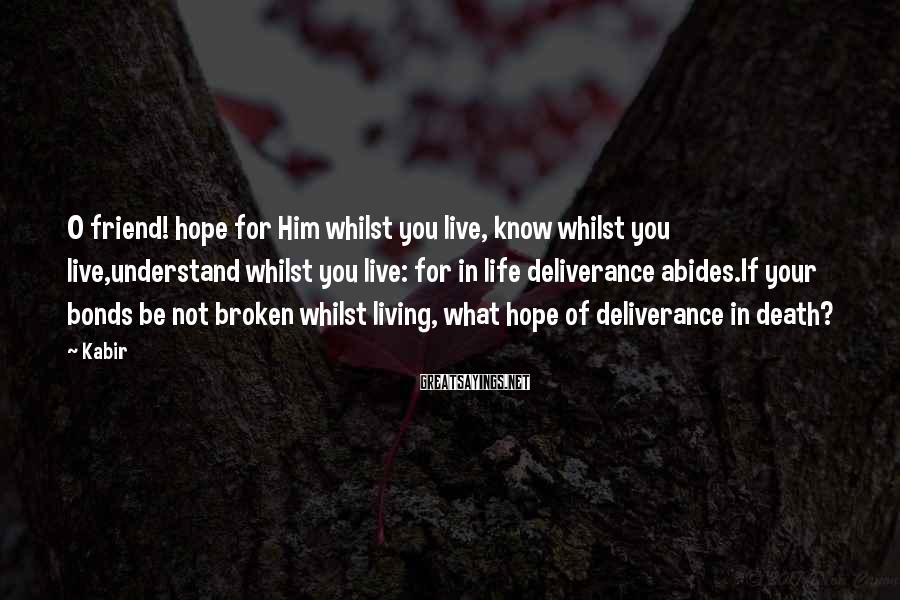 Kabir Sayings: O friend! hope for Him whilst you live, know whilst you live,understand whilst you live: