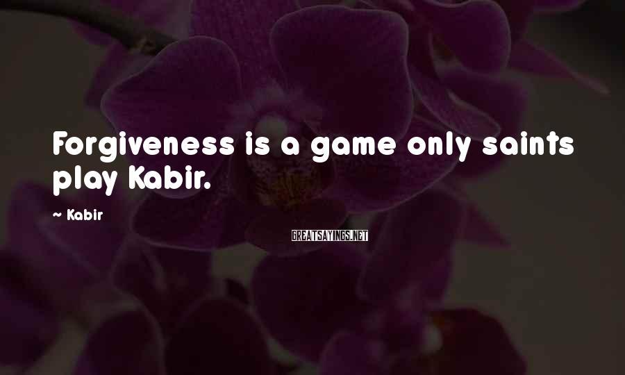 Kabir Sayings: Forgiveness is a game only saints play Kabir.