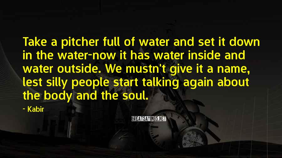 Kabir Sayings: Take a pitcher full of water and set it down in the water-now it has