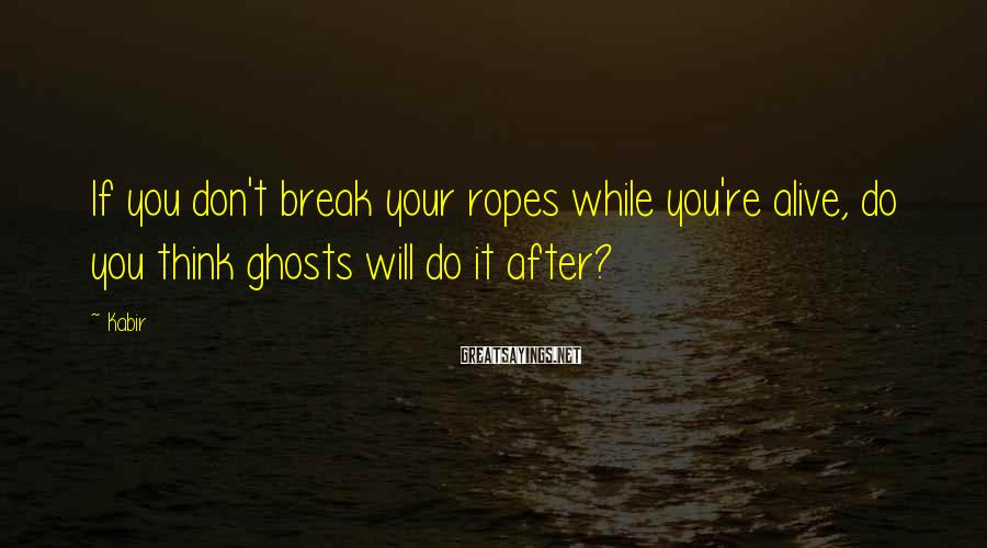 Kabir Sayings: If you don't break your ropes while you're alive, do you think ghosts will do