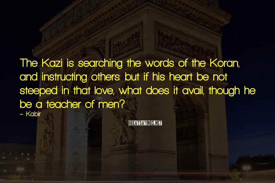 Kabir Sayings: The Kazi is searching the words of the Koran, and instructing others: but if his