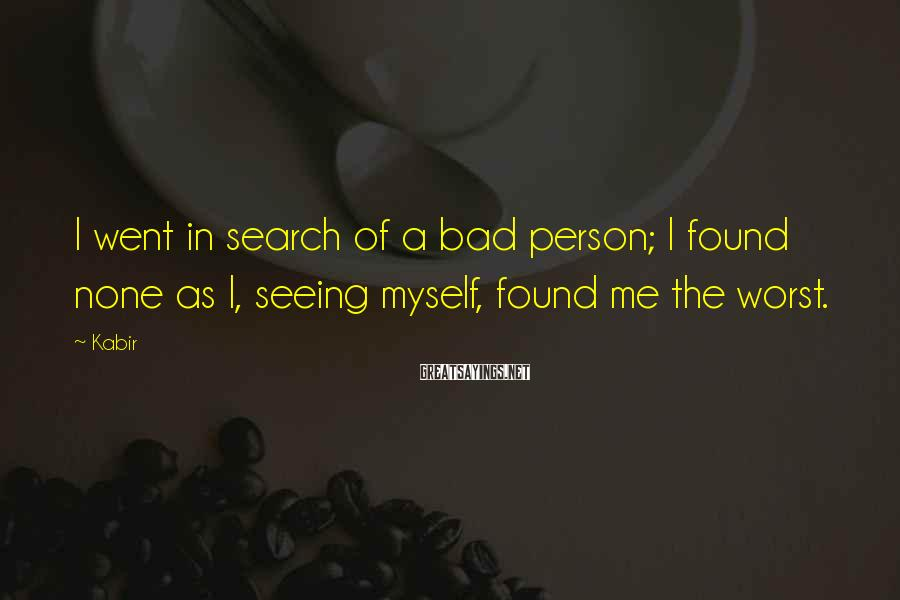 Kabir Sayings: I went in search of a bad person; I found none as I, seeing myself,