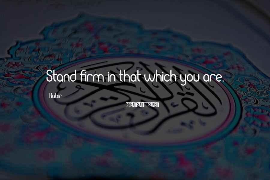 Kabir Sayings: Stand firm in that which you are.