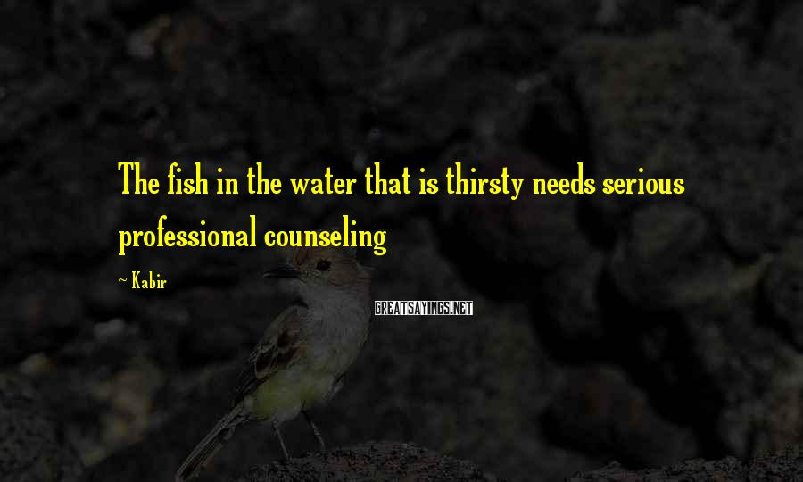 Kabir Sayings: The fish in the water that is thirsty needs serious professional counseling