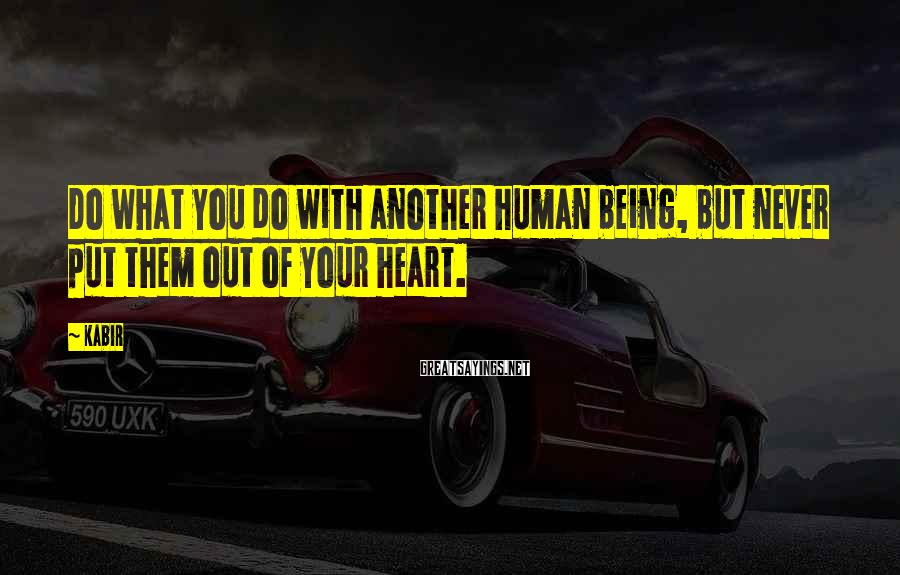 Kabir Sayings: Do what you do with another human being, but never put them out of your