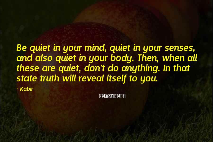 Kabir Sayings: Be quiet in your mind, quiet in your senses, and also quiet in your body.