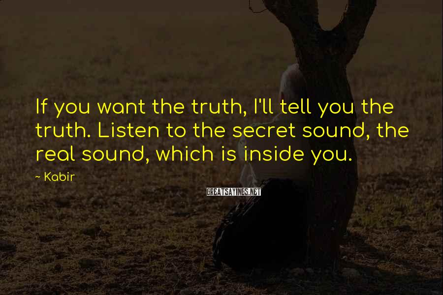 Kabir Sayings: If you want the truth, I'll tell you the truth. Listen to the secret sound,