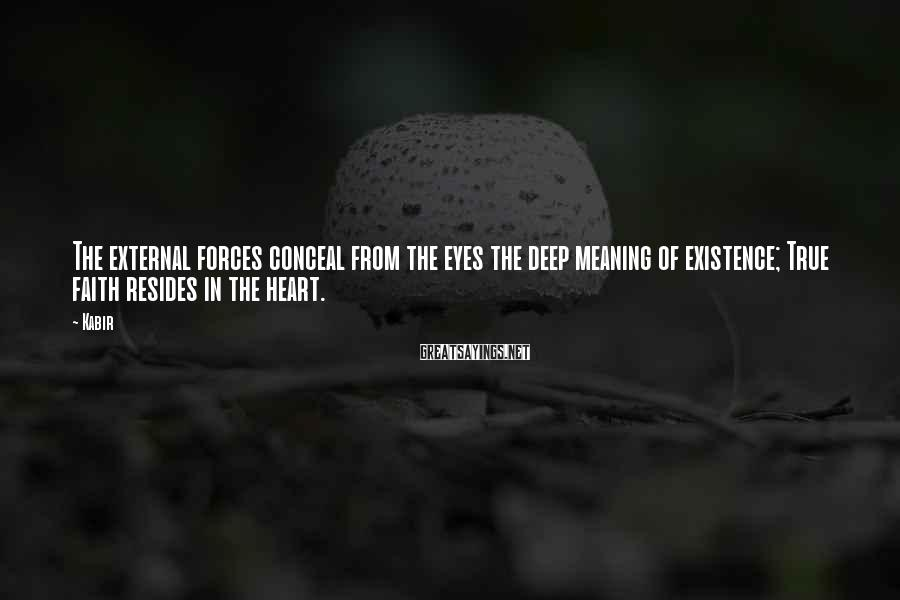 Kabir Sayings: The external forces conceal from the eyes the deep meaning of existence; True faith resides