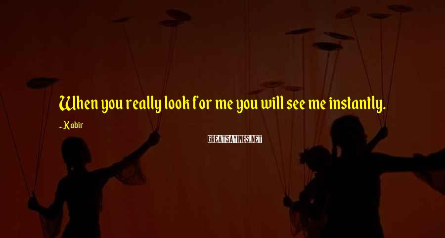 Kabir Sayings: When you really look for me you will see me instantly.